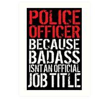Funny 'Police Officer Because Badass Isn't an official Job Title' T-Shirt Art Print