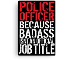 Funny 'Police Officer Because Badass Isn't an official Job Title' T-Shirt Canvas Print