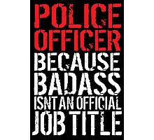 Funny 'Police Officer Because Badass Isn't an official Job Title' T-Shirt Photographic Print
