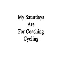 My Saturdays Are For Coaching Cycling  by supernova23