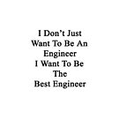 I Don't Just Want To Be An Engineer I Want To Be The Best Engineer  by supernova23