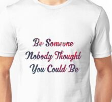 Be Someone Nobody Thought You Could Be Unisex T-Shirt