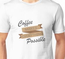 Coffee Makes Everything Possible  Unisex T-Shirt