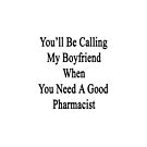 You'll Be Calling My Boyfriend When You Need A Good Pharmacist  by supernova23