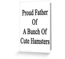 Proud Father Of A Bunch Of Cute Hamsters Greeting Card