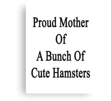 Proud Mother Of A Bunch Of Cute Hamsters  Canvas Print