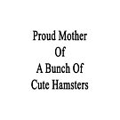 Proud Mother Of A Bunch Of Cute Hamsters  by supernova23
