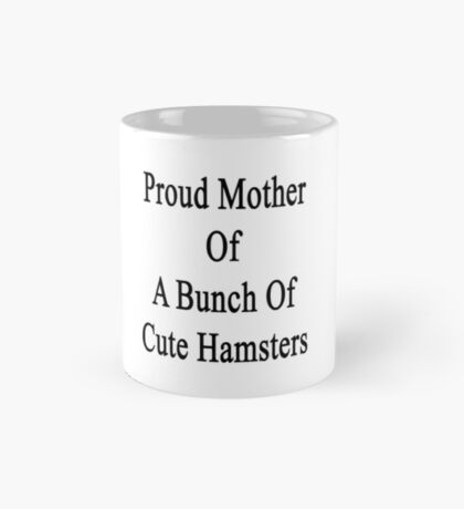 Proud Mother Of A Bunch Of Cute Hamsters  Mug
