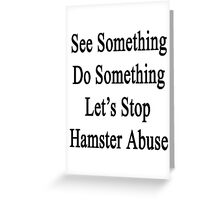 See Something Do Something Let's Stop Hamster Abuse  Greeting Card