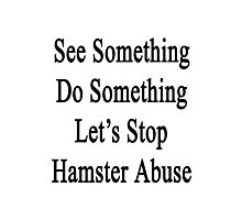 See Something Do Something Let's Stop Hamster Abuse  Photographic Print