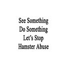 See Something Do Something Let's Stop Hamster Abuse  by supernova23