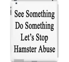 See Something Do Something Let's Stop Hamster Abuse  iPad Case/Skin