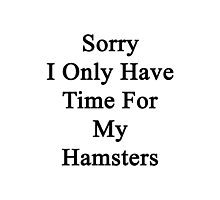 Sorry I Only Have Time For My Hamsters  Photographic Print