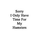Sorry I Only Have Time For My Hamsters  by supernova23