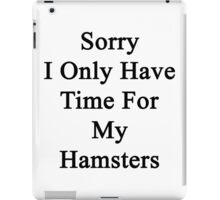 Sorry I Only Have Time For My Hamsters  iPad Case/Skin