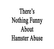 There's Nothing Funny About Hamster Abuse  Photographic Print