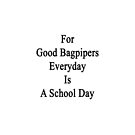 For Good Bagpipers Everyday Is A School Day  by supernova23