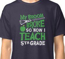 My Broom Broke So Now I Teach 5th Grade: White & Green Classic T-Shirt