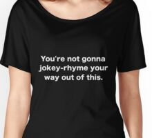 You're not gonna jokey-rhyme your way out of this. Women's Relaxed Fit T-Shirt
