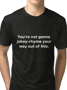 You're not gonna jokey-rhyme your way out of this. Tri-blend T-Shirt