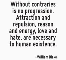 Without contraries is no progression. Attraction and repulsion, reason and energy, love and hate, are necessary to human existence. by Quotr