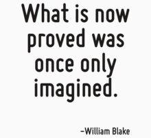 What is now proved was once only imagined. by Quotr