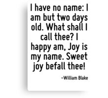 I have no name: I am but two days old. What shall I call thee? I happy am, Joy is my name. Sweet joy befall thee! Canvas Print