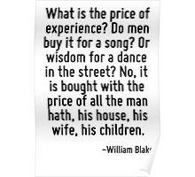 What is the price of experience? Do men buy it for a song? Or wisdom for a dance in the street? No, it is bought with the price of all the man hath, his house, his wife, his children. Poster