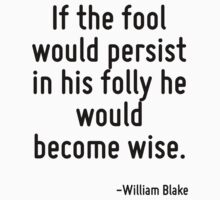 If the fool would persist in his folly he would become wise. by Quotr