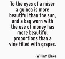 To the eyes of a miser a guinea is more beautiful than the sun, and a bag worn with the use of money has more beautiful proportions than a vine filled with grapes. by Quotr