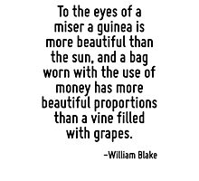 To the eyes of a miser a guinea is more beautiful than the sun, and a bag worn with the use of money has more beautiful proportions than a vine filled with grapes. Photographic Print