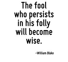 The fool who persists in his folly will become wise. Photographic Print