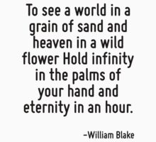 To see a world in a grain of sand and heaven in a wild flower Hold infinity in the palms of your hand and eternity in an hour. by Quotr