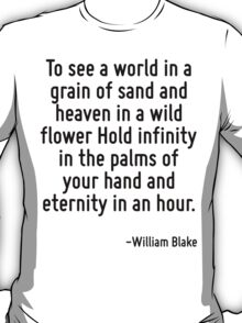 To see a world in a grain of sand and heaven in a wild flower Hold infinity in the palms of your hand and eternity in an hour. T-Shirt