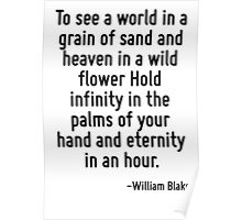 To see a world in a grain of sand and heaven in a wild flower Hold infinity in the palms of your hand and eternity in an hour. Poster