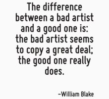The difference between a bad artist and a good one is: the bad artist seems to copy a great deal; the good one really does. by Quotr