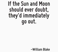 If the Sun and Moon should ever doubt, they'd immediately go out. by Quotr