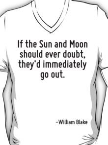 If the Sun and Moon should ever doubt, they'd immediately go out. T-Shirt