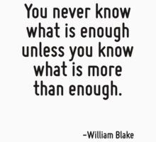You never know what is enough unless you know what is more than enough. by Quotr