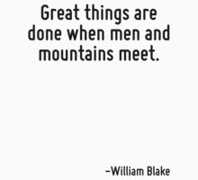 Great things are done when men and mountains meet. by Quotr