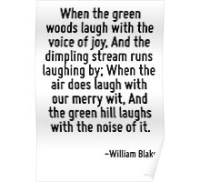 When the green woods laugh with the voice of joy, And the dimpling stream runs laughing by; When the air does laugh with our merry wit, And the green hill laughs with the noise of it. Poster