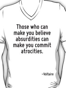 Those who can make you believe absurdities can make you commit atrocities. T-Shirt