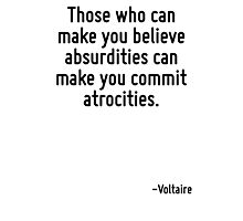 Those who can make you believe absurdities can make you commit atrocities. Photographic Print