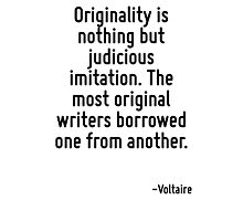 Originality is nothing but judicious imitation. The most original writers borrowed one from another. Photographic Print