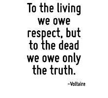 To the living we owe respect, but to the dead we owe only the truth. Photographic Print