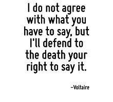 I do not agree with what you have to say, but I'll defend to the death your right to say it. Photographic Print