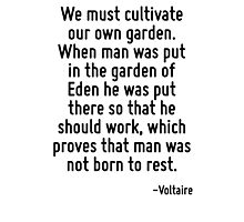 We must cultivate our own garden. When man was put in the garden of Eden he was put there so that he should work, which proves that man was not born to rest. Photographic Print