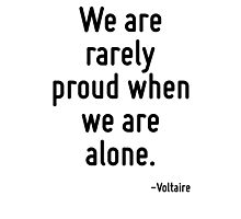 We are rarely proud when we are alone. Photographic Print