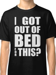 Got Out Of Bed Classic T-Shirt