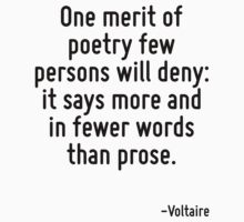 One merit of poetry few persons will deny: it says more and in fewer words than prose. by Quotr